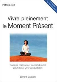 Patricia Tell - Vivre pleinement le Moment Présent - Conseils pratiques et journal de bord pour mieux vivre au quotidien.