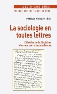 Patricia Vannier - La sociologie en toutes lettres - L'histoire de la discipline à travers les correspondances.