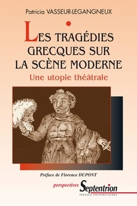 Patricia Vasseur-Legangneux - Les tragédies grecques sur la scène moderne - Une utopie théâtrale.
