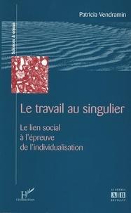 Patricia Vendramin - Le travail au singulier - Le lien social à l'épreuve de l'individualisation.