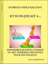 Patricia Vidili Kaluzny - Et si on jouait à - Sophrorelaxation ludique et art thérapie créative pour enfants.