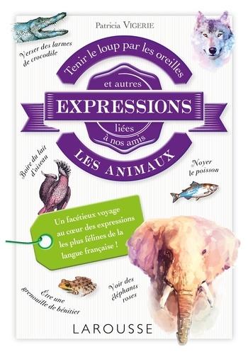 Patricia Vigerie - Tenir le loup par les oreilles et autres expressions liées à nos amis les animaux.