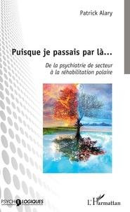 Patrick Alary - Puisque je passais par là... - De la psychiatrie de secteur à la réhabilitation polaire.