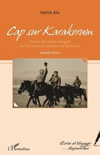 Patrick Alix - Cap sur Karakorum - Chevauchée franco-mongole sur les traces de Guillaume de Rubrouck.