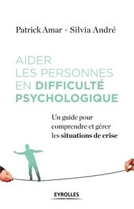 Patrick Amar et Silvia André - Aider les personnes en difficulté psychologique - Un guide pour comprendre et gérer la crise.