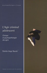 Patrick Ange Raoult - L'Agir criminel adolescent - Clinique et psychopathologie des agirs.
