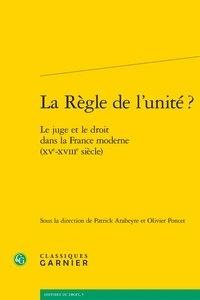 Patrick Arabeyre et Olivier Poncet - La règle de l'unité ? - Le juge et le droit dans la France moderne (XVe-XVIIIe siècle).