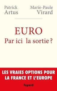 Patrick Artus et Marie-Paule Virard - Euro : par ici la sortie ? - Les vraies options pour la France et l'Europe.