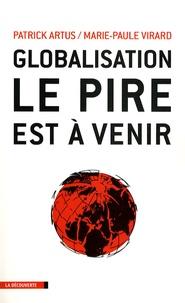 Patrick Artus et Marie-Paule Virard - Globalisation, le pire est à venir - Inégalités croissantes, gaspillage des ressources, spéculation financière, course absurde aux profits et implosion de l'Europe.