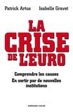 Patrick Artus et Isabelle Gravet - La crise de l'euro - Comprendre les causes - En sortir par de nouvelles institutions.