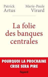 Patrick Artus et Marie-Paule Virard - La folie des banques centrales - Pourquoi la prochaine crise sera pire.
