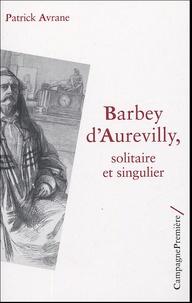 Patrick Avrane - Barbey d'Aurevilly, solitaire et singulier.