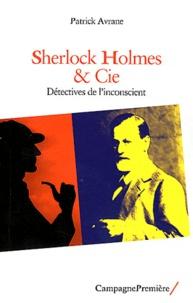 Patrick Avrane - Sherlock Holmes & Cie - Détectives de l'inconscient.