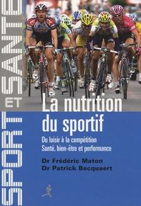 Patrick Bacquaert et Frédéric Maton - La nutrition du sportif - Du loisir à la compétition, Santé, Bien-être et Performance.