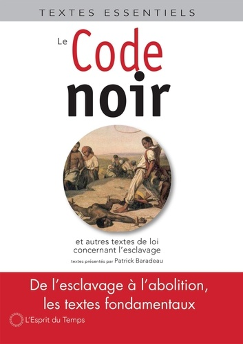 Patrick Baradeau - Le Code noir - Et autres textes de loi concernant l'esclavage en France (XVIIe-XIXe siècle).