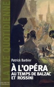 Patrick Barbier - La Vie quotidienne à l'Opéra au temps de Balzac et Rossini.