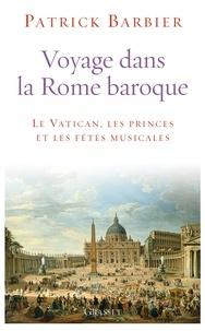 Voyage dans la Rome baroque- Le Vatican, les princes et les fêtes musicales - Patrick Barbier |