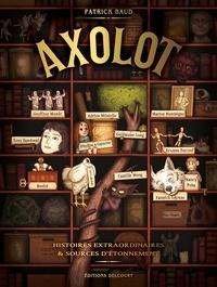 Patrick Baud - Axolot - Histoires extraordinaires & sources d'étonnement.