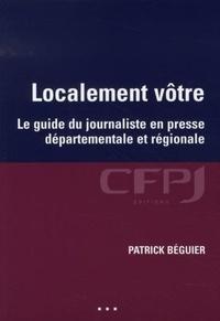 Patrick Béguier - Localement vôtre - Le guide du journaliste en presse départementale et régionale.