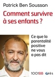 Patrick Ben Soussan - Comment survivre à ses enfants ? - Ce que la parentalité positive ne vous a pas dit.