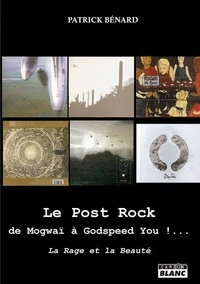 Patrick Bénard - Le Post Rock : de Mogwaï à Godspeed You !... - La rage et la beauté.
