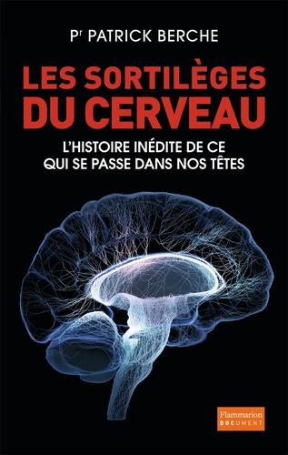 Les sortilèges du cerveau. L'histoire inédite de ce qui se passe dans nos têtes