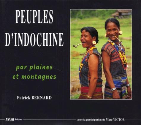 Patrick Bernard et  Collectif - Peuples d'Indochine - Voyages par plaines et montagnes du Laos, du Cambodge et du Vietnam.