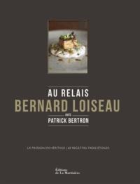 Patrick Bertron - Au Relais Bernard Loiseau - La passion en héritage, 60 recettes trois-étoiles.