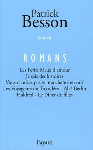 Patrick Besson - Romans - Volume 3 : Les Petits Maux d'amour. Je sais des histoires. Vous n'auriez pas vu ma chaîne en or ? Les Voyageurs du Trocadéro - Ah ! Berlin. Haldred - Le Dîner de filles.