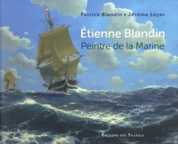 Patrick Blandin et Jérôme Loyer - Etienne Blandin - Peintre de la Marine (1903-1991).