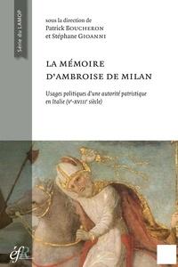Patrick Boucheron et Stéphane Gioanni - La mémoire d'Ambroise de Milan - Usages politiques et sociaux d'une autorité patristique en Italie (Ve-XVIIIe siècle).
