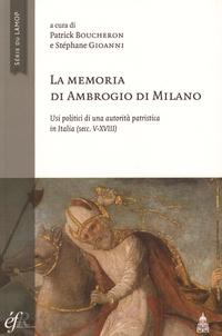Patrick Boucheron et Stéphane Gioanni - La memoria di Ambrogio di Milano - Usi politici di una autorità patristica in Italia (secc V-XVIII).