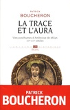 Patrick Boucheron - La trace et l'aura - Vies posthumes d'Ambroise de Milan (IVe-XVIe siècle).