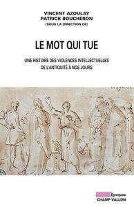 Patrick Boucheron et Vincent Azoulay - Le mot qui tue - Les violences intellectuelles de l'Antiquité à nos jours.