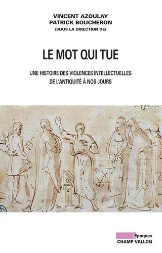 Le mot qui tue. Les violences intellectuelles de l'Antiquité à nos jours