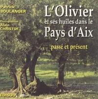 Patrick Boulanger et Alain Christof - L'olivier & ses huiles dans le Pays d'Aix - Passé, présent.
