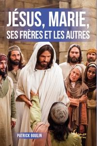 Patrick Boulin - Jésus, Marie, ses frères et les autres.