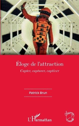 Patrick Brun - Eloge de l'attraction - Capter, capturer, captiver.