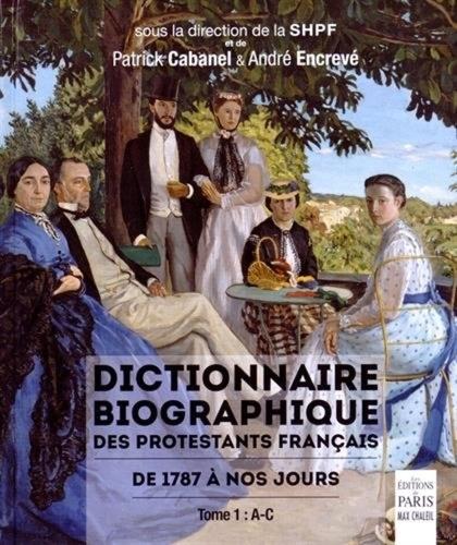 Patrick Cabanel et André Encrevé - Dictionnaire biographique des protestants français de 1787 à nos jours - Tome 1, A-C.