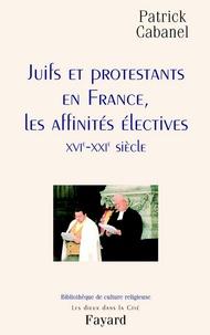 Patrick Cabanel - Juifs et protestants en France, les affinités électives - XVIe-XXIe siècle.