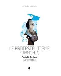 Patrick Cabanel - Le protestantisme français - La belle histoire, XVIe-XXIe siècle.