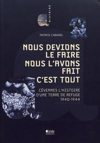 Patrick Cabanel - Nous devions le faire, nous l'avons fait c'est tout - Cevennes, l'histoire d'une terre de refuge (1940-1944).