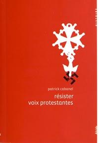 Patrick Cabanel - Résister, voix protestantes.