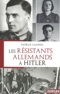 Patrick Campiol - Les résistants allemands à Hitler.