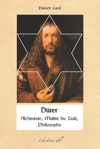 Patrick Carré - Dürer - Alchimiste, Philosophe, Maître du Trait.