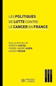 Patrick Castel et Pierre-André Juven - Les politiques de lutte contre le cancer en France - Regards sur les pratiques et les innovations médicales.