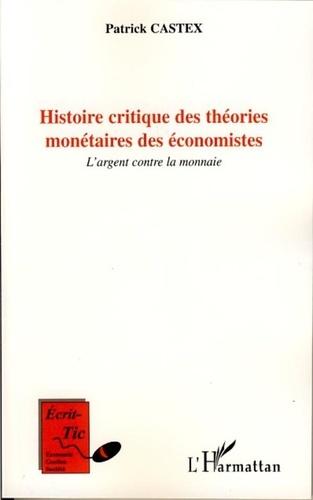 Patrick Castex - Histoire critique des théories monétaires des économistes - L'argent contre la monnaie.
