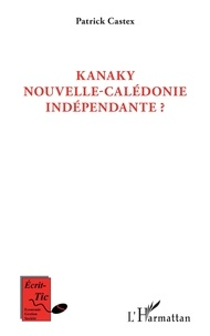 Patrick Castex - Kanaky Nouvelle-Calédonie indépendante ?.