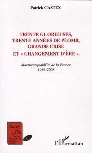 Patrick Castex - Trente glorieuses, trente années de plomb, grande crise et changement d'ère - Macrocomptabilité de la France 1949-2008.