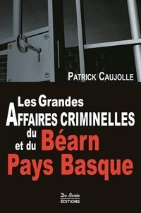 Patrick Caujolle - Les grandes affaires criminelles du Béarn et du Pays Basque.